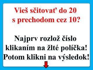 Vieš sčitovať do 20  s prechodom cez 10? Najprv rozlož číslo  klikaním na žlté políčka!
