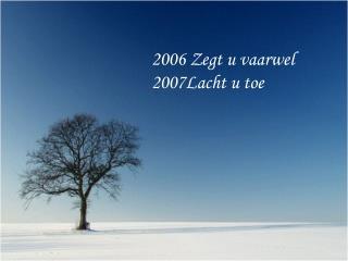 2006 Zegt u vaarwel 2007Lacht u toe