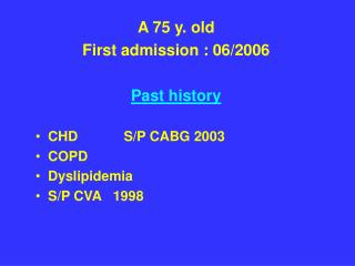 A 75 y. old First admission : 06/2006 Past history   CHD            S/P CABG 2003    COPD