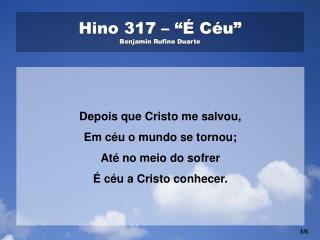 "Hino 317 – ""É Céu"" Benjamin Rufino Duarte"