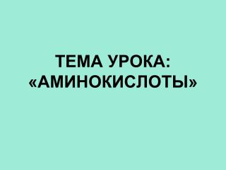 ТЕМА УРОКА: «АМИНОКИСЛОТЫ»