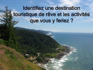 Identifiez une destination touristique de rêve et les activités que vous y feriez?
