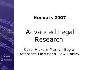 Advanced Legal Research Carol Hicks & Marilyn Boyle Reference Librarians, Law Library