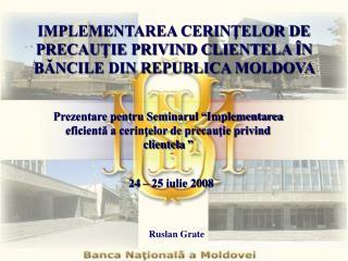 IMPLEMENTAREA CERINŢELOR DE PRECAUŢIE PRIVIND CLIENTELA ÎN BĂNCILE DIN REPUBLICA MOLDOVA