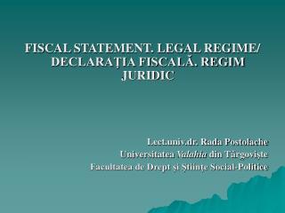 FISCAL STATEMENT. LEGAL REGIME/ DECLARAŢIA FISCALĂ. REGIM JURIDIC Lect.univ.dr. Rada Postolache