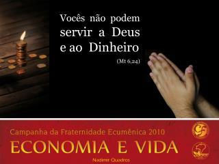 Vocês não podem servir a Deus e ao  Dinheiro (Mt 6,24)