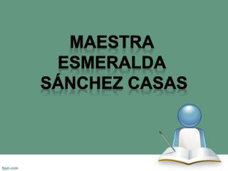 MAESTRA  Esmeralda  Sánchez Casas