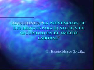 """ADICCIONES : """" LA PREVENCION DE LOS RIESGOS PARA LA SALUD Y LA SEGURIDAD EN EL AMBITO LABORAL """""""