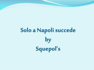 Solo a Napoli succede by Squepol's