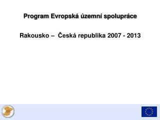 Program  E vropská územní spolupráce Rakousko  –   Česká r epublik a 2007 - 2013