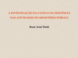 A INVESTIGAÇÃO DA CULPA E DA INOCÊNCIA NAS ATIVIDADES DO MINISTÉRIO PÚBLICO René Ariel Dotti