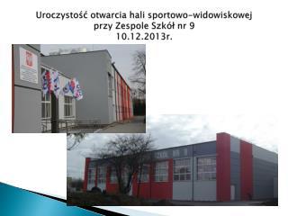 Uroczystość otwarcia hali sportowo-widowiskowej  przy Zespole Szkół nr 9 10.12.2013r.