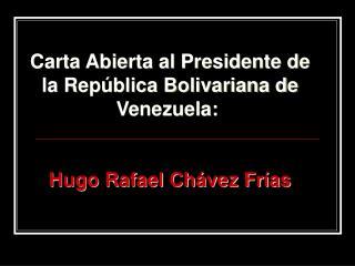 Carta Abierta al Presidente de  la República Bolivariana de Venezuela: Hugo Rafael Chávez Frías