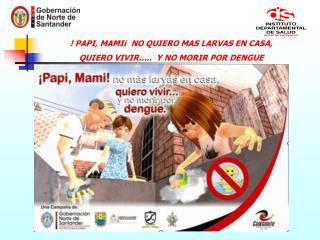 ! PAPI, MAMI¡  NO QUIERO MAS LARVAS EN CASA,  QUIERO VIVIR…..  Y NO MORIR POR DENGUE