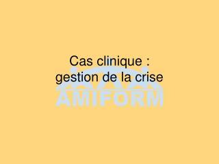 Cas clinique :  gestion de la crise