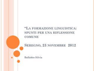 """""""La formazione linguistica: spunti per una riflessione comune Seregno, 23 novembre  2012"""