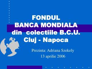 FONDUL  BANCA MONDIALA  din  colectiile B.C.U.  Cluj - Napoca