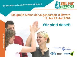 Die große Aktion der Jugendarbeit in Bayern 12. bis 15. Juli 2007