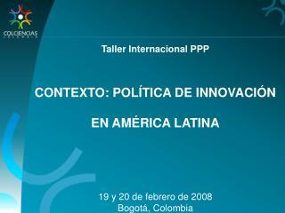 Taller Internacional PPP CONTEXTO: POL�TICA DE INNOVACI�N  EN AM�RICA LATINA