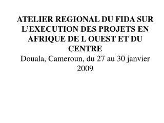 ATELIER REGIONAL DU FIDA SUR L�EXECUTION DES PROJETS EN AFRIQUE DE L OUEST ET DU CENTRE