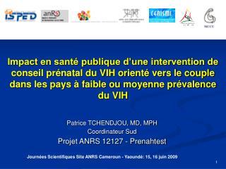 Patrice TCHENDJOU, MD, MPH Coordinateur Sud Projet ANRS 12127 - Prenahtest