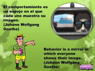 El comportamiento es un espejo en el que cada uno muestra su imagen. (Johann Wolfgang Goethe)