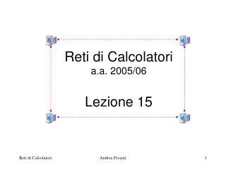Reti di Calcolatori a.a. 2005/06 Lezione 15