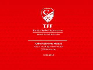 Futbol Geliştirme Merkezi Futbol Teknik Eğitim Merkezleri (FTEM) Sunumu 10.02.2010