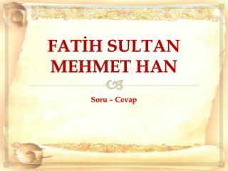 FATİH SULTAN MEHMET HAN