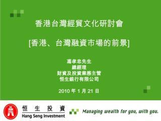 香港台灣經貿文化研討會 [ 香港、台灣融 資 市場的前景 ] 馮孝忠先生 總經理 財資及投資業務主管 恒生銀行有限公司 2010  年  1  月  21  日