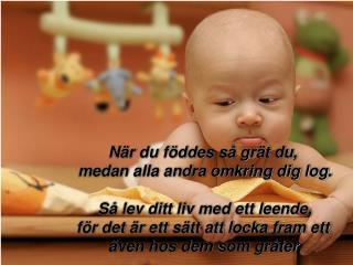 När du föddes så grät du ,  medan alla andra omkring dig log . Så lev ditt liv med ett leende,