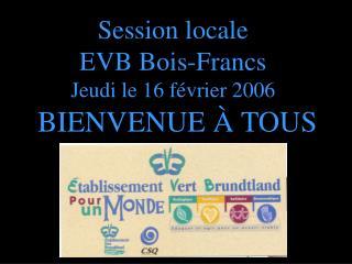 Session locale EVB Bois-Francs Jeudi le 16 février 2006