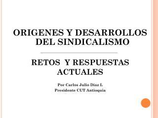 ORIGENES Y DESARROLLOS DEL SINDICALISMO  RETOS  Y RESPUESTAS ACTUALES Por Carlos Julio Díaz L
