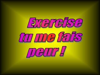 Exercise tu me fais peur !