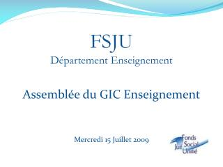 FSJU Département Enseignement Assemblée du GIC Enseignement Mercredi 15 Juillet 2009