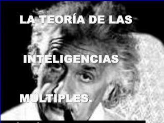 LA TEORÍA DE LAS  INTELIGENCIAS  MÚLTIPLES.