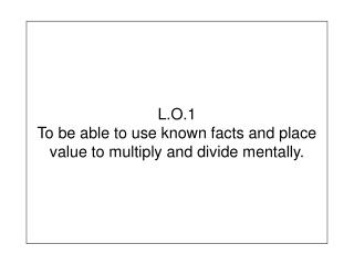 L.O.1 To be able to use known facts and place value to multiply and divide mentally.