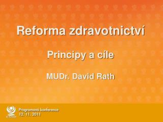 Reforma zdravotnictví Principy a cíle MUDr. David Rath