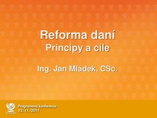 Reforma dan� Principy a c�le Ing. Jan Ml�dek, CSc.