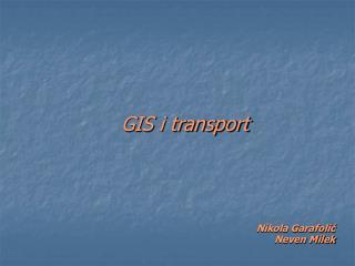 GIS i transport Nikola Garafolić  Neven Milek