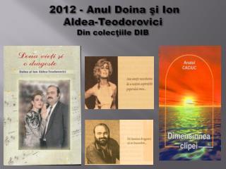 2012 - Anul Doina şi Ion  Aldea-Teodorovici Din colec ţiile  DIB