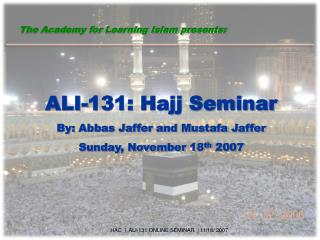 ALI-131: Hajj Seminar By: Abbas Jaffer and Mustafa Jaffer Sunday, November 18 th  2007