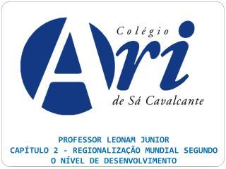 PROFESSOR LEONAM JUNIOR CAPÍTULO 2 - REGIONALIZAÇÃO MUNDIAL SEGUNDO O NÍVEL DE DESENVOLVIMENTO