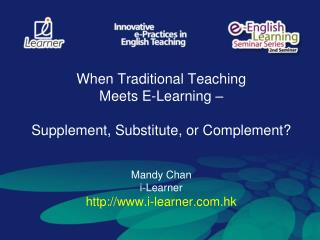 When Traditional Teaching  Meets E-Learning –  Supplement, Substitute, or Complement? Mandy Chan