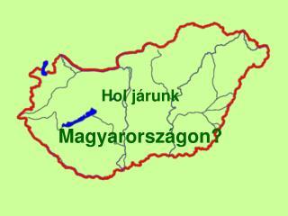 Hol járunk  Magyarországon?