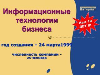 Информационные  технологии бизнеса год создания – 24 марта1999  численность компании - 25 ЧЕЛОВЕК