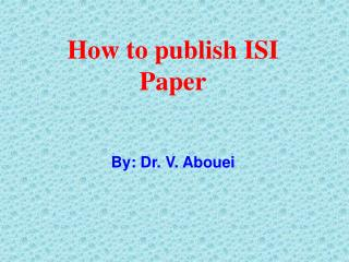 How to publish ISI Paper By: Dr. V.  Abouei