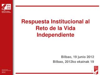 Respuesta Institucional al Reto de la Vida Independiente Bilbao, 19 junio 2012