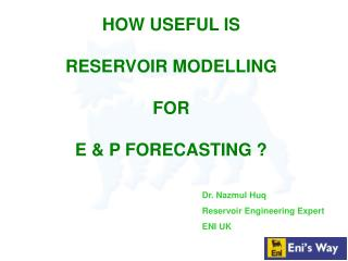HOW USEFUL IS  RESERVOIR MODELLING  FOR  E & P FORECASTING ?