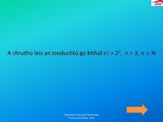 A chruth� leis an ionducht� go bhfuil  n! > 2 n ,  n > 3, n  ? N
